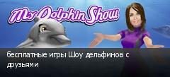 бесплатные игры Шоу дельфинов с друзьями