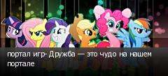 портал игр- Дружба — это чудо на нашем портале