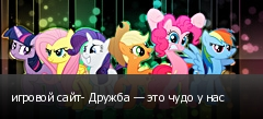 игровой сайт- Дружба — это чудо у нас