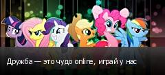 Дружба — это чудо online, играй у нас