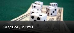 На деньги , 3d игры