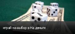 играй на выбор в На деньги