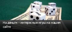 На деньги - интересные игры на нашем сайте