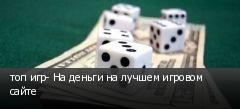 топ игр- На деньги на лучшем игровом сайте