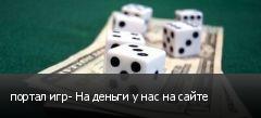 портал игр- На деньги у нас на сайте