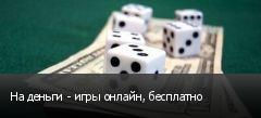 На деньги - игры онлайн, бесплатно