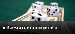 любые На деньги на игровом сайте