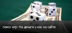 поиск игр- На деньги у нас на сайте