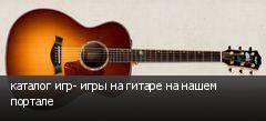 каталог игр- игры на гитаре на нашем портале