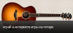 играй в интернете игры на гитаре
