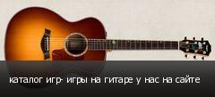 каталог игр- игры на гитаре у нас на сайте