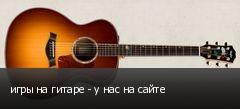 игры на гитаре - у нас на сайте