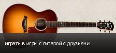 играть в игры с гитарой с друзьями