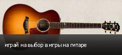 играй на выбор в игры на гитаре