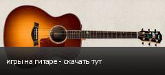 игры на гитаре - скачать тут