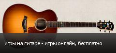 игры на гитаре - игры онлайн, бесплатно