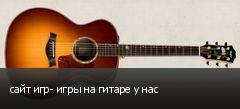 сайт игр- игры на гитаре у нас