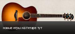 новые игры на гитаре тут