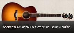 бесплатные игры на гитаре на нашем сайте
