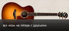 все игры на гитаре с друзьями