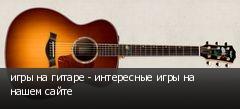 игры на гитаре - интересные игры на нашем сайте