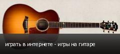 играть в интернете - игры на гитаре