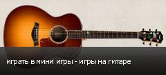 играть в мини игры - игры на гитаре