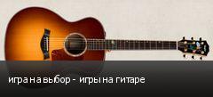 игра на выбор - игры на гитаре