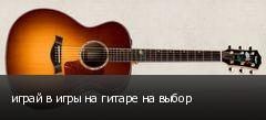 играй в игры на гитаре на выбор