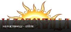 на масленицу - online