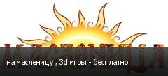 на масленицу , 3d игры - бесплатно