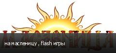 на масленицу , flash игры