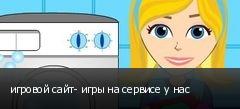 игровой сайт- игры на сервисе у нас