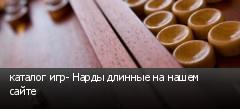 каталог игр- Нарды длинные на нашем сайте
