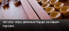 топ игр- игры длинные Нарды на нашем портале