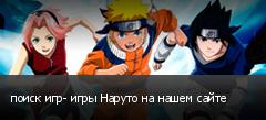 поиск игр- игры Наруто на нашем сайте