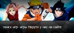 поиск игр- игры Наруто у нас на сайте