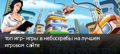топ игр- игры в небоскребы на лучшем игровом сайте