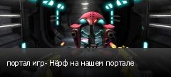портал игр- Нёрф на нашем портале