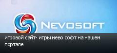 игровой сайт- игры нево софт на нашем портале