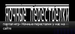 портал игр- Ночные пересталки у нас на сайте