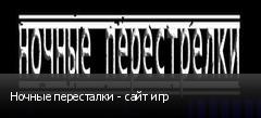 Ночные пересталки - сайт игр