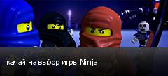 качай на выбор игры Ninja