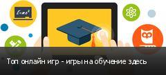 Топ онлайн игр - игры на обучение здесь