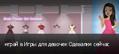 играй в Игры для девочек Одевалки сейчас