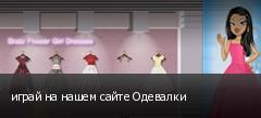 играй на нашем сайте Одевалки
