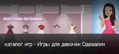 каталог игр - Игры для девочек Одевалки