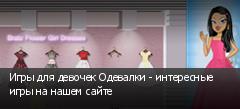 Игры для девочек Одевалки - интересные игры на нашем сайте