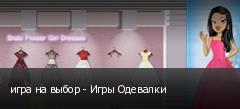 игра на выбор - Игры Одевалки