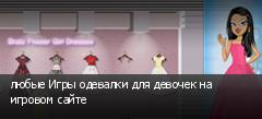 любые Игры одевалки для девочек на игровом сайте